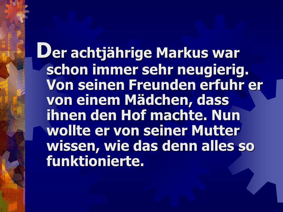 D er achtjährige Markus war schon immer sehr neugierig. Von seinen Freunden erfuhr er von einem Mädchen, dass ihnen den Hof machte. Nun wollte er von