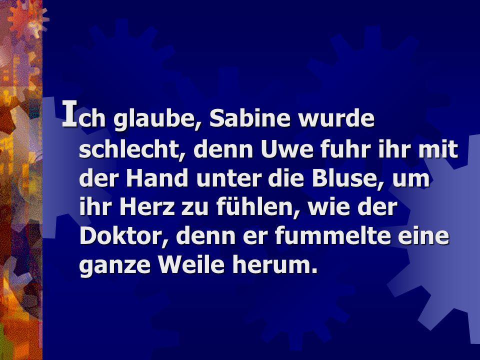 I ch glaube, Sabine wurde schlecht, denn Uwe fuhr ihr mit der Hand unter die Bluse, um ihr Herz zu fühlen, wie der Doktor, denn er fummelte eine ganze Weile herum.
