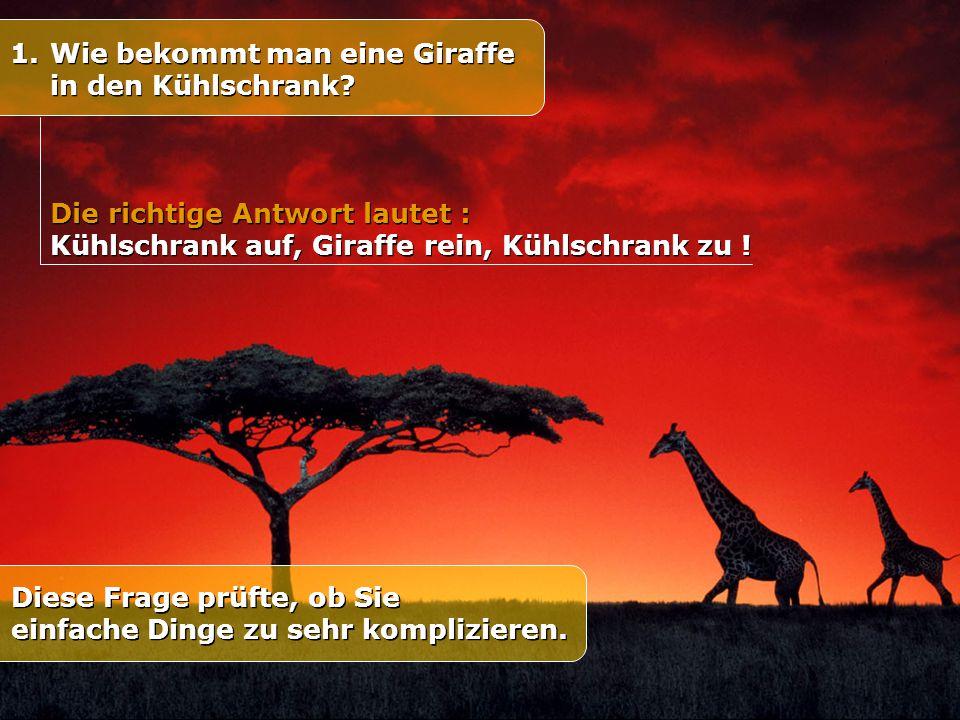 1.Wie bekommt man eine Giraffe in den Kühlschrank? Diese Frage prüfte, ob Sie einfache Dinge zu sehr komplizieren. Die richtige Antwort lautet : Kühls