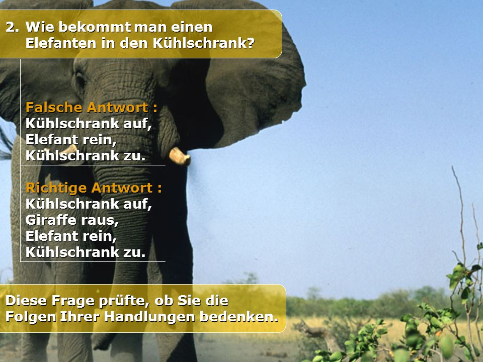 2.Wie bekommt man einen Elefanten in den Kühlschrank? Diese Frage prüfte, ob Sie die Folgen Ihrer Handlungen bedenken. Falsche Antwort : Kühlschrank a