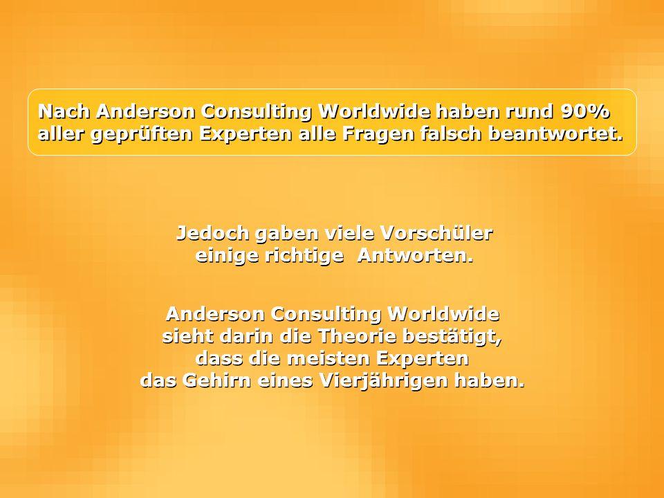 Nach Anderson Consulting Worldwide haben rund 90% aller geprüften Experten alle Fragen falsch beantwortet. Jedoch gaben viele Vorschüler einige richti