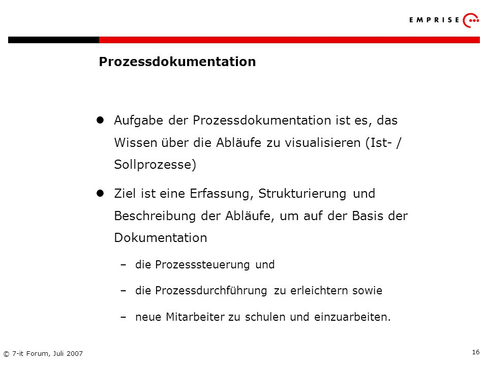 Copyright: EMPRISE Management Consulting AG EMPRISE 05/06 © 7-it Forum, Juli 2007 16 Aufgabe der Prozessdokumentation ist es, das Wissen über die Ablä