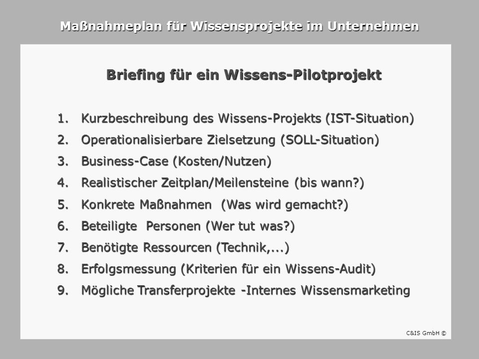 Maßnahmeplan für Wissensprojekte im Unternehmen Briefing für ein Wissens-Pilotprojekt C&IS GmbH © 1.Kurzbeschreibung des Wissens-Projekts (IST-Situati
