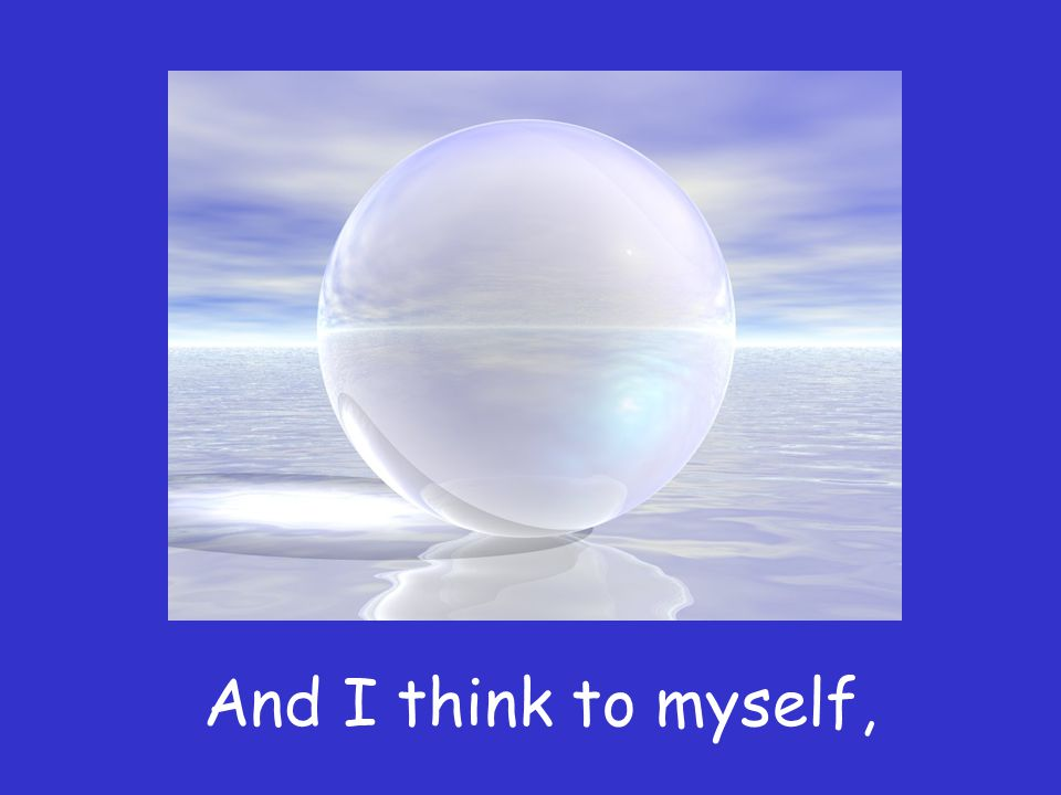 And I think to myself,