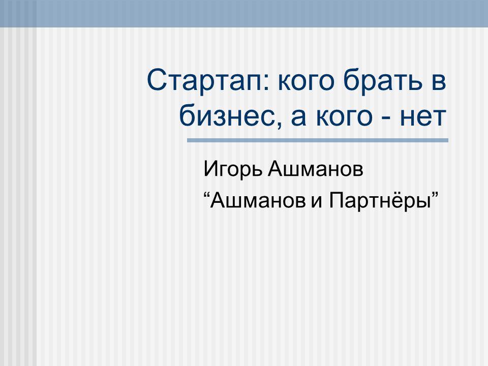 Стартап: кого брать в бизнес, а кого - нет Игорь Ашманов Ашманов и Партнёры