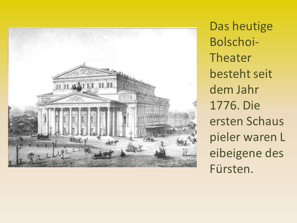 Das heutige Bolschoi- Theater besteht seit dem Jahr 1776. Die ersten Schaus pieler waren L eibeigene des Fürsten.