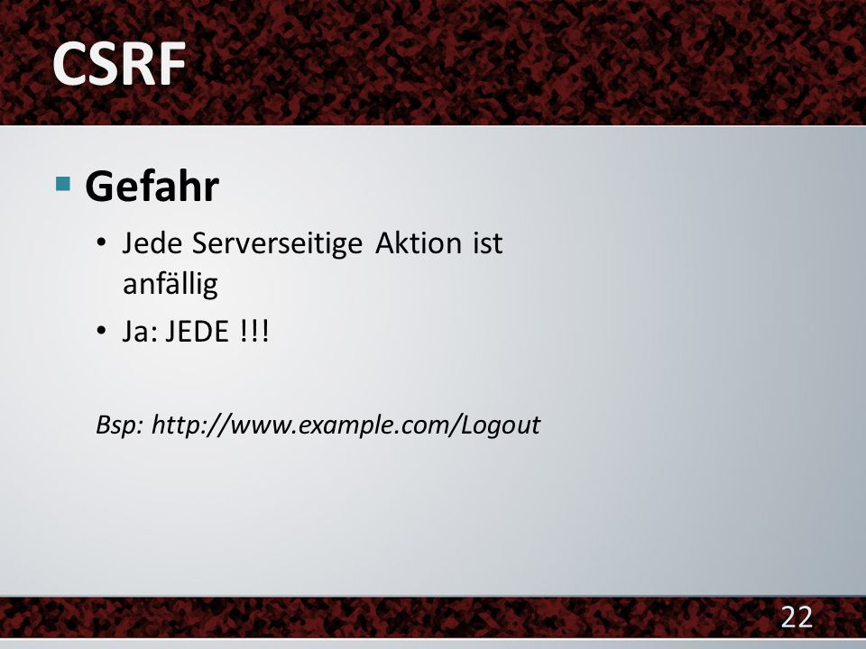  Gefahr Jede Serverseitige Aktion ist anfällig Ja: JEDE !!! Bsp: http://www.example.com/Logout 22