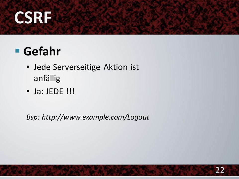  Gefahr Jede Serverseitige Aktion ist anfällig Ja: JEDE !!! Bsp: http://www.example.com/Logout 22