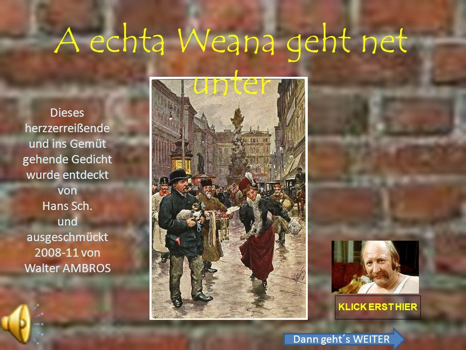 A echta Weana geht net unter KLICK ERST HIER Dieses herzzerreißende und ins Gemüt gehende Gedicht wurde entdeckt von Hans Sch.