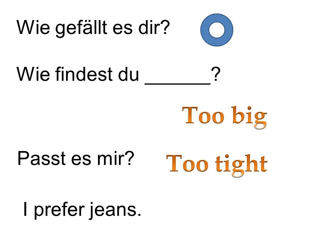 Wie gefällt es dir? Wie findest du ______? Passt es mir? I prefer jeans.