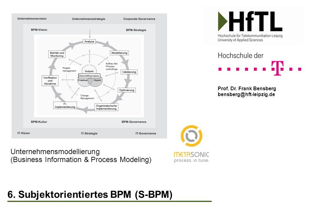 Prof. Dr. Frank Bensberg bensberg@hft-leipzig.de 6. Subjektorientiertes BPM (S-BPM) Unternehmensmodellierung (Business Information & Process Modeling)