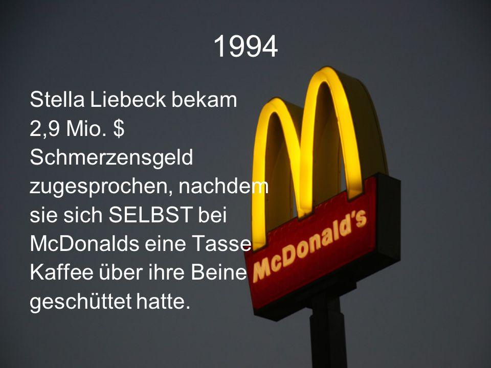 1994 Stella Liebeck bekam 2,9 Mio. $ Schmerzensgeld zugesprochen, nachdem sie sich SELBST bei McDonalds eine Tasse Kaffee über ihre Beine geschüttet h