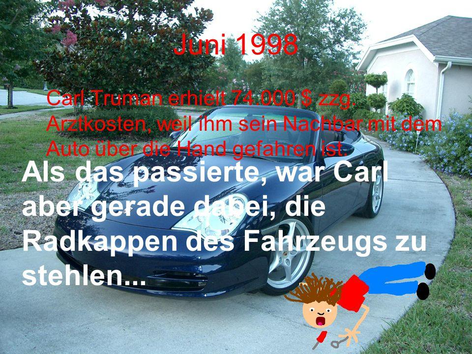 Juni 1998 Carl Truman erhielt 74.000 $ zzg. Arztkosten, weil ihm sein Nachbar mit dem Auto über die Hand gefahren ist. Als das passierte, war Carl abe