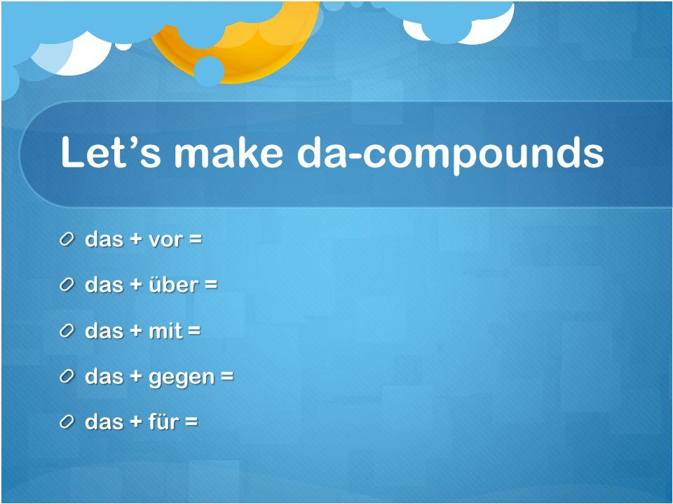 Let's make da-compounds das + vor = das + über = das + mit = das + gegen = das + für =