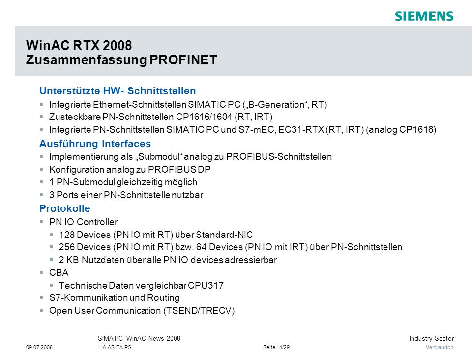 """Vertraulich Industry SectorSIMATIC WinAC News 2008 09.07.2008I IA AS FA PSSeite 14/29 WinAC RTX 2008 Zusammenfassung PROFINET Unterstützte HW- Schnittstellen  Integrierte Ethernet-Schnittstellen SIMATIC PC (""""B-Generation , RT)  Zusteckbare PN-Schnittstellen CP1616/1604 (RT, IRT)  Integrierte PN-Schnittstellen SIMATIC PC und S7-mEC, EC31-RTX (RT, IRT) (analog CP1616) Ausführung Interfaces  Implementierung als """"Submodul analog zu PROFIBUS-Schnittstellen  Konfiguration analog zu PROFIBUS DP  1 PN-Submodul gleichzeitig möglich  3 Ports einer PN-Schnittstelle nutzbar Protokolle  PN IO Controller  128 Devices (PN IO mit RT) über Standard-NIC  256 Devices (PN IO mit RT) bzw."""