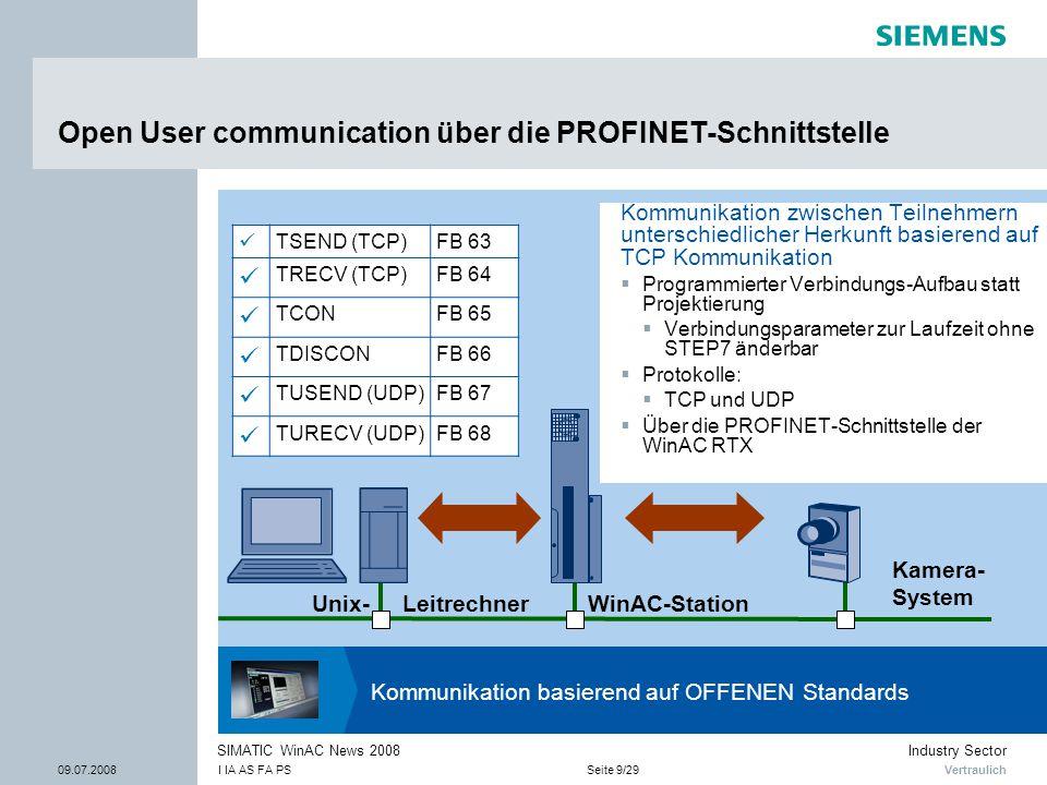 Vertraulich Industry Sector 09.07.2008I IA AS FA PSSeite 9/29 SIMATIC WinAC News 2008 Open User communication über die PROFINET-Schnittstelle Kommunikation zwischen Teilnehmern unterschiedlicher Herkunft basierend auf TCP Kommunikation  Programmierter Verbindungs-Aufbau statt Projektierung  Verbindungsparameter zur Laufzeit ohne STEP7 änderbar  Protokolle:  TCP und UDP  Über die PROFINET-Schnittstelle der WinAC RTX Kommunikation basierend auf OFFENEN Standards Unix- Leitrechner Kamera- System WinAC-Station TSEND (TCP)FB 63 TRECV (TCP)FB 64 TCONFB 65 TDISCONFB 66 TUSEND (UDP)FB 67 TURECV (UDP)FB 68