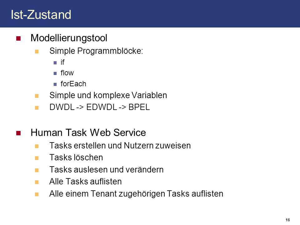 16 Ist-Zustand Modellierungstool Simple Programmblöcke: if flow forEach Simple und komplexe Variablen DWDL -> EDWDL -> BPEL Human Task Web Service Tasks erstellen und Nutzern zuweisen Tasks löschen Tasks auslesen und verändern Alle Tasks auflisten Alle einem Tenant zugehörigen Tasks auflisten