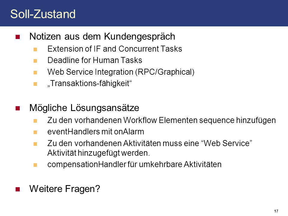 17 Soll-Zustand Notizen aus dem Kundengespräch Extension of IF and Concurrent Tasks Deadline for Human Tasks Web Service Integration (RPC/Graphical) ""