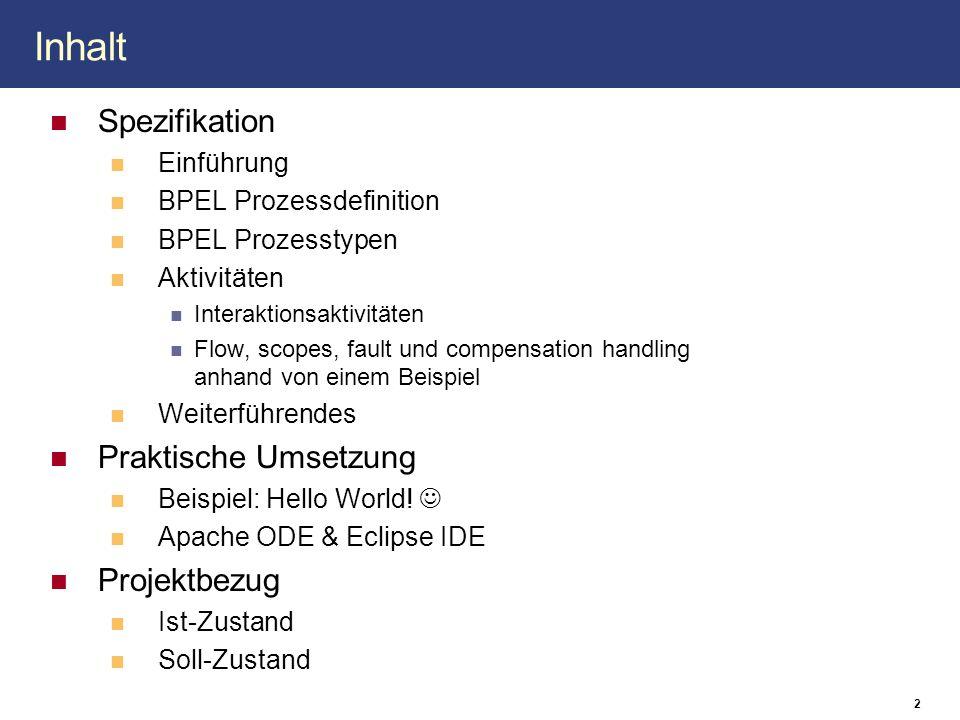 2 Inhalt Spezifikation Einführung BPEL Prozessdefinition BPEL Prozesstypen Aktivitäten Interaktionsaktivitäten Flow, scopes, fault und compensation handling anhand von einem Beispiel Weiterführendes Praktische Umsetzung Beispiel: Hello World.
