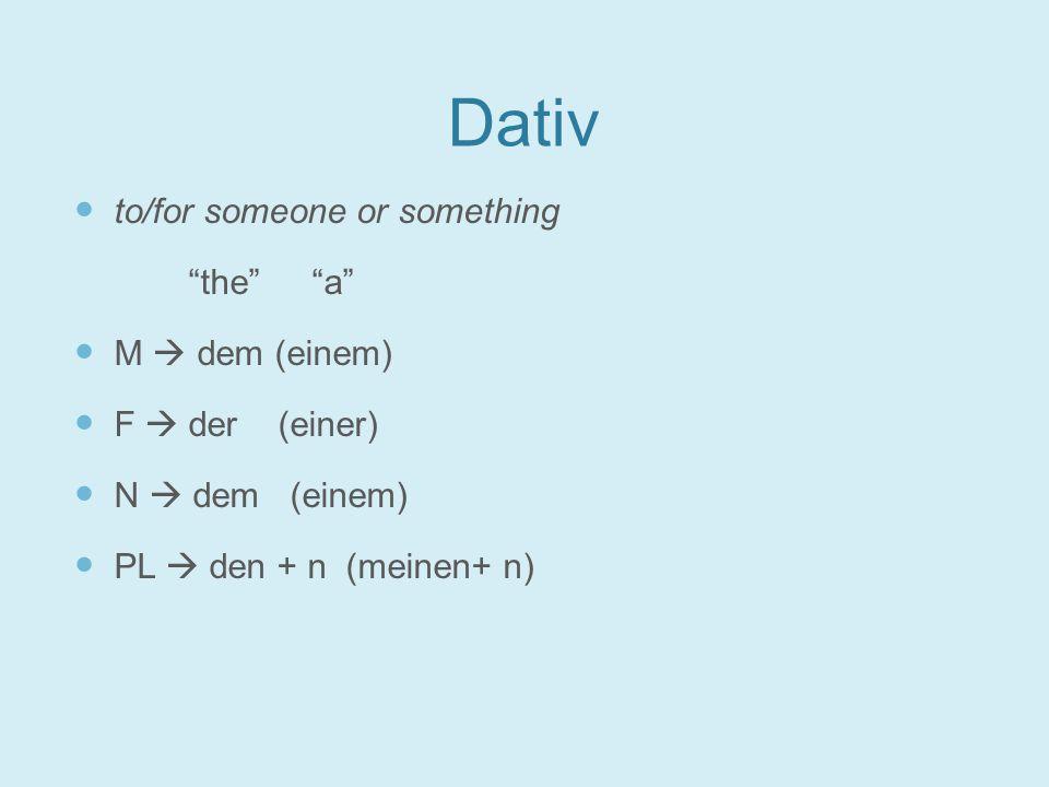 Dativ to/for someone or something the a M  dem (einem) F  der (einer) N  dem (einem) PL  den + n (meinen+ n)