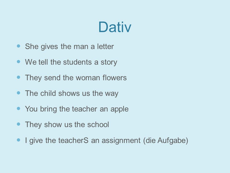 Dativ She gives the man a letter We tell the students a story They send the woman flowers The child shows us the way You bring the teacher an apple They show us the school I give the teacherS an assignment (die Aufgabe)