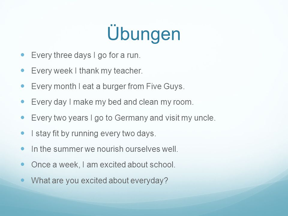 Übungen Every three days I go for a run. Every week I thank my teacher. Every month I eat a burger from Five Guys. Every day I make my bed and clean m