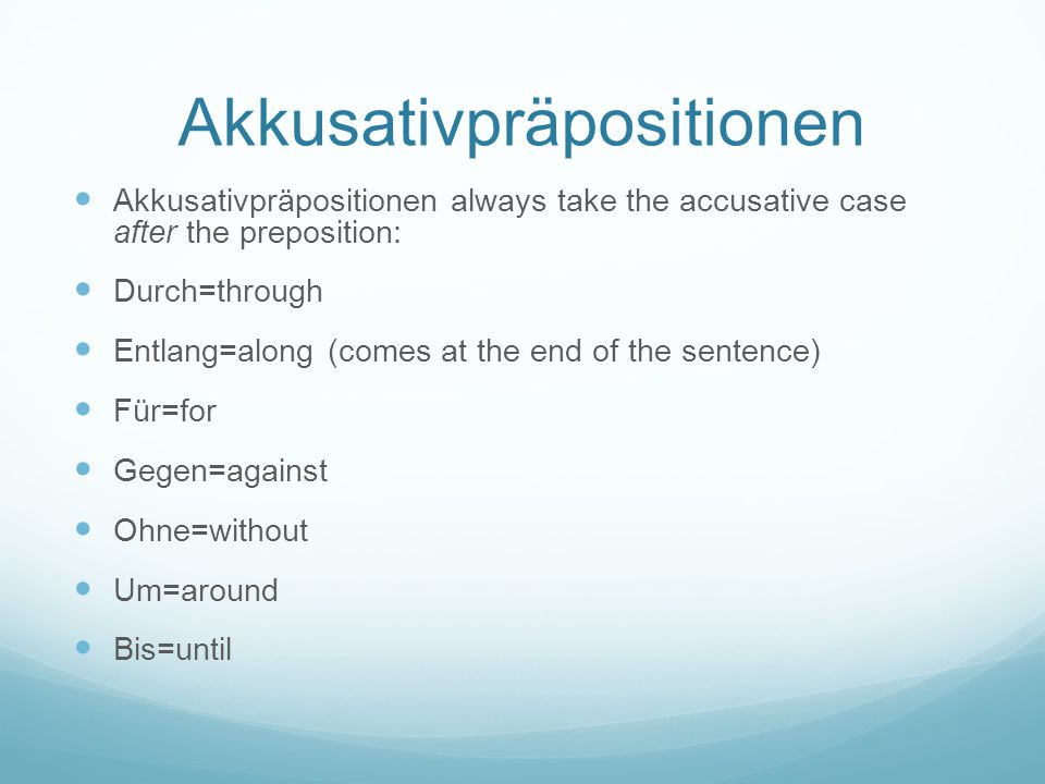 Akkusativpräpositionen Akkusativpräpositionen always take the accusative case after the preposition: Durch=through Entlang=along (comes at the end of
