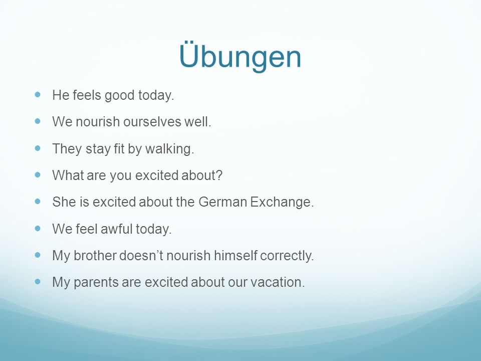 Übungen He feels good today. We nourish ourselves well. They stay fit by walking. What are you excited about? She is excited about the German Exchange