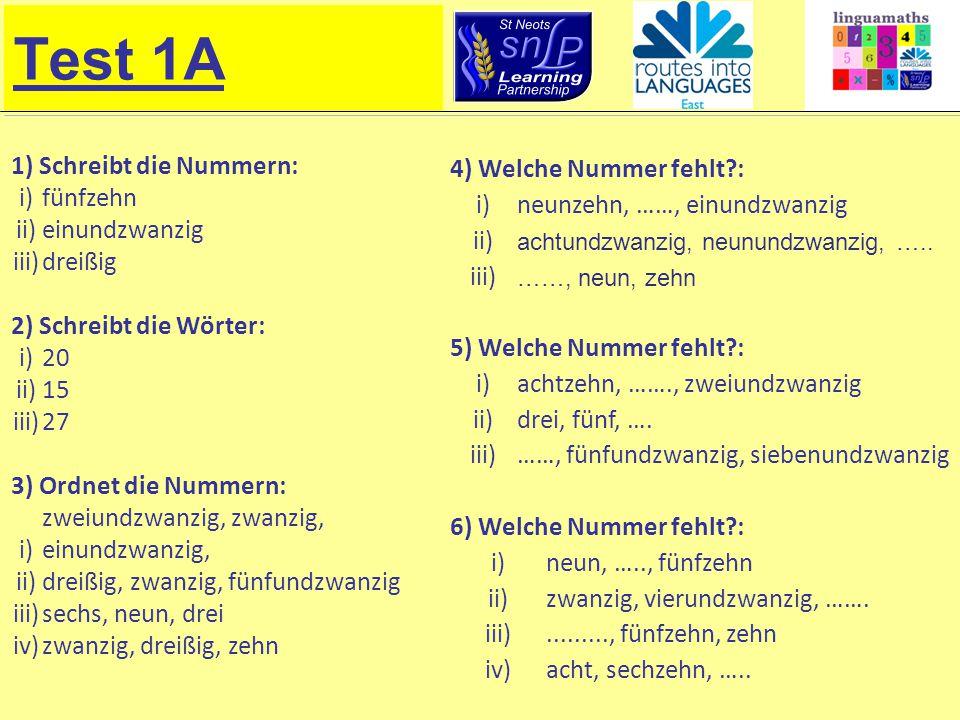Test 1A 1) Schreibt die Nummern: i)fünfzehn ii)einundzwanzig iii)dreißig 2) Schreibt die Wörter: i)20 ii)15 iii)27 3) Ordnet die Nummern: i) zweiundzwanzig, zwanzig, einundzwanzig, ii)dreißig, zwanzig, fünfundzwanzig iii)sechs, neun, drei iv)zwanzig, dreißig, zehn 4) Welche Nummer fehlt : i)neunzehn, ……, einundzwanzig ii) achtundzwanzig, neunundzwanzig, …..