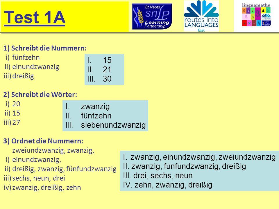 Test 1A 1) Schreibt die Nummern: i)fünfzehn ii)einundzwanzig iii)dreißig 2) Schreibt die Wörter: i)20 ii)15 iii)27 3) Ordnet die Nummern: i) zweiundzwanzig, zwanzig, einundzwanzig, ii)dreißig, zwanzig, fünfundzwanzig iii)sechs, neun, drei iv)zwanzig, dreißig, zehn I.15 II.21 III.30 I.zwanzig II.fünfzehn III.siebenundzwanzig I.