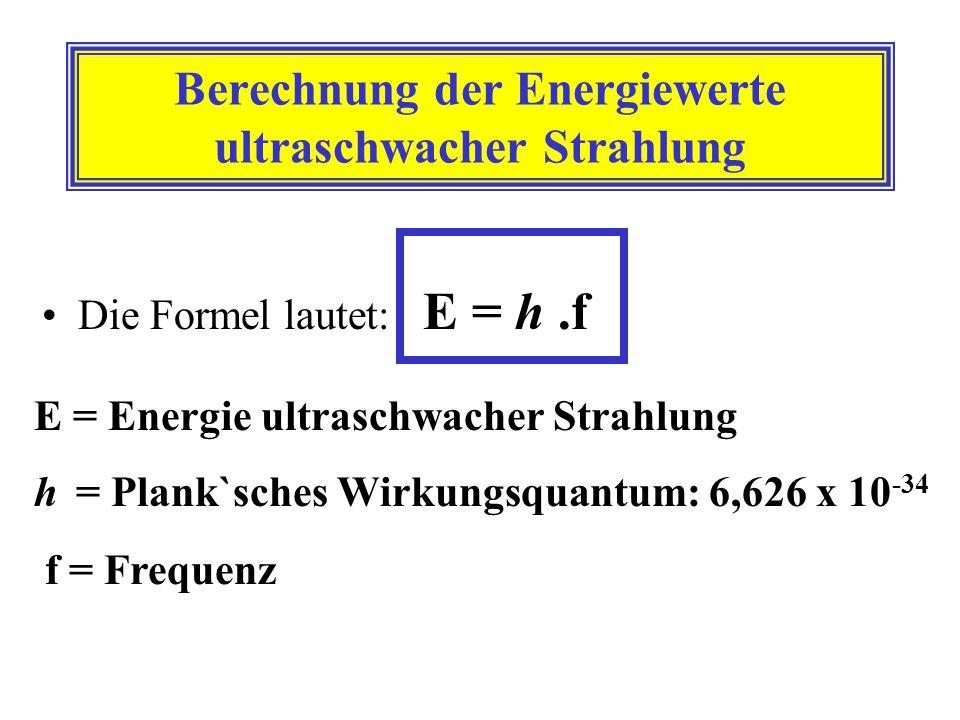 Berechnung der Energiewerte ultraschwacher Strahlung Die Formel lautet: E = h.f E = Energie ultraschwacher Strahlung h = Plank`sches Wirkungsquantum: