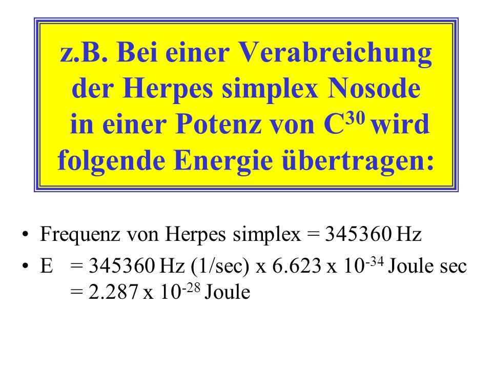 z.B. Bei einer Verabreichung der Herpes simplex Nosode in einer Potenz von C 30 wird folgende Energie übertragen: Frequenz von Herpes simplex = 345360