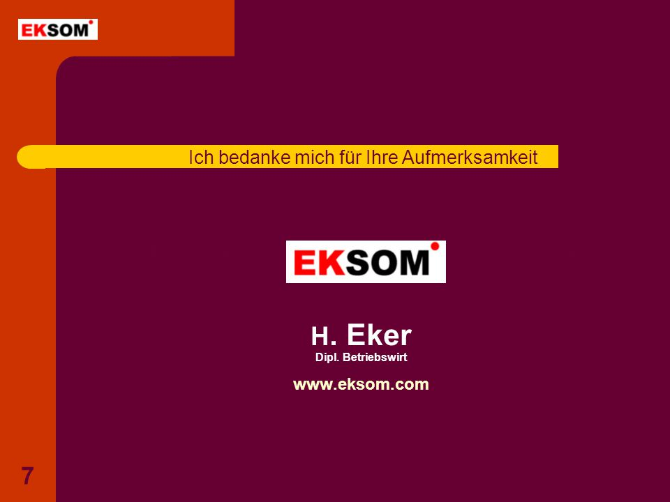 7 Ich bedanke mich für Ihre Aufmerksamkeit H. Eker Dipl. Betriebswirt www.eksom.com Ich bedanke mich für Ihre Aufmerksamkeit