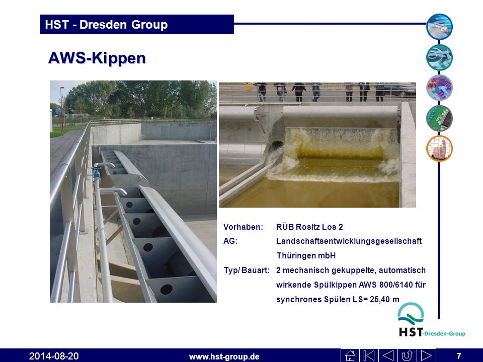 www.hst-group.de HST - Dresden Group AWS-Kippen 8 2014-08-20 Vorhaben: RÜB KA Dresden Kaditz AG: VA Tech WABAG GmbH Zwenkau Typ/ Bauart: 12 automatisch wirkende Spülkippen AWS 2000/4380 mit Seitenwandlagerungen, Spülstrecke 65 m