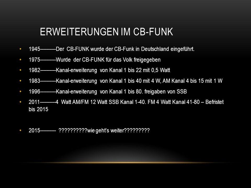 ERWEITERUNGEN IM CB-FUNK 1945----------Der CB-FUNK wurde der CB-Funk in Deutschland eingeführt. 1975----------Wurde der CB-FUNK für das Volk freigegeb