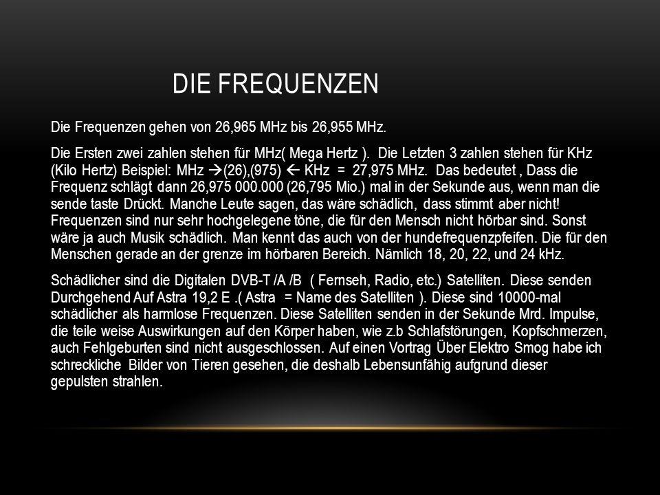DIE FREQUENZEN Die Frequenzen gehen von 26,965 MHz bis 26,955 MHz. Die Ersten zwei zahlen stehen für MHz( Mega Hertz ). Die Letzten 3 zahlen stehen fü