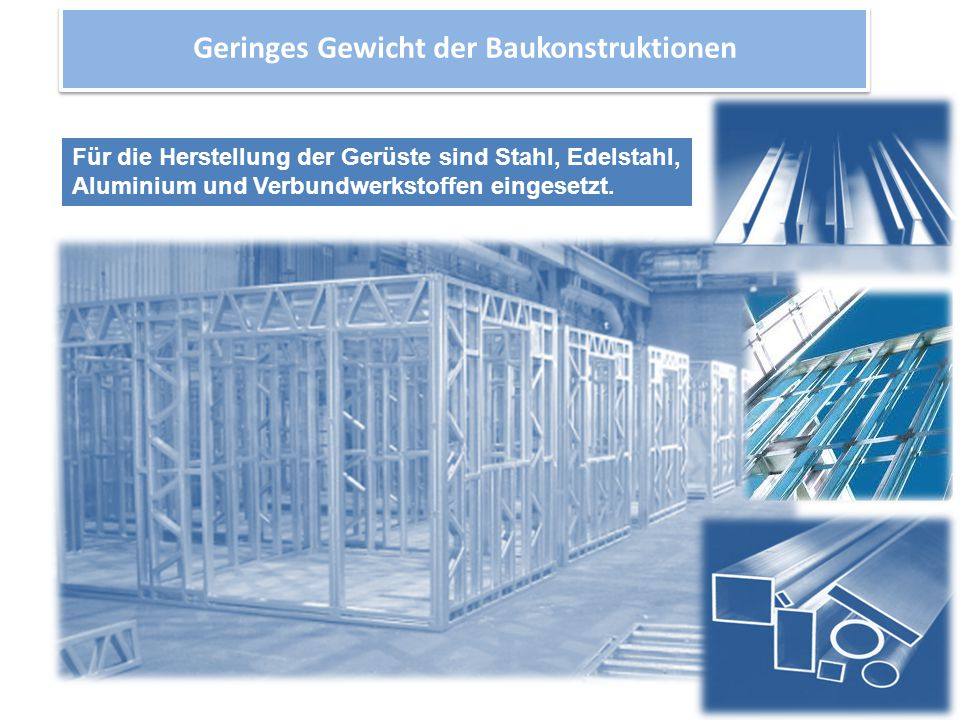 Geringes Gewicht der Baukonstruktionen Für die Herstellung der Gerüste sind Stahl, Edelstahl, Aluminium und Verbundwerkstoffen eingesetzt.