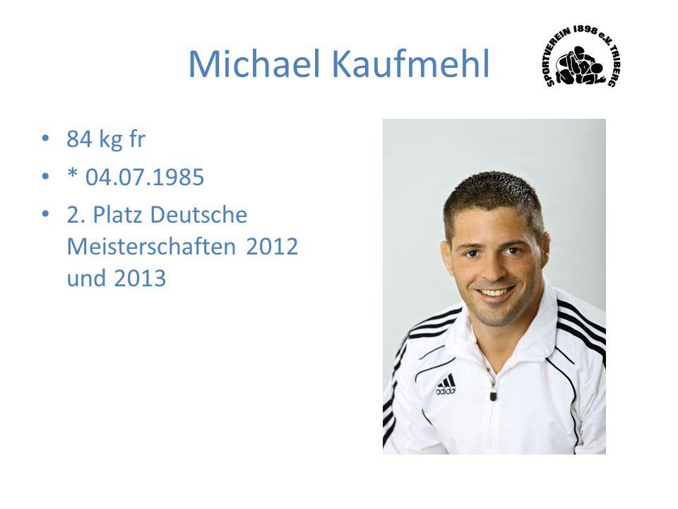 Michael Kaufmehl 84 kg fr * 04.07.1985 2. Platz Deutsche Meisterschaften 2012 und 2013