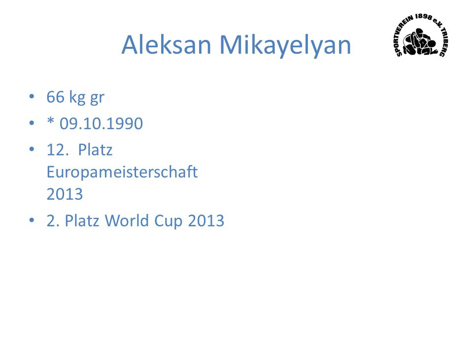 Aleksan Mikayelyan 66 kg gr * 09.10.1990 12. Platz Europameisterschaft 2013 2. Platz World Cup 2013