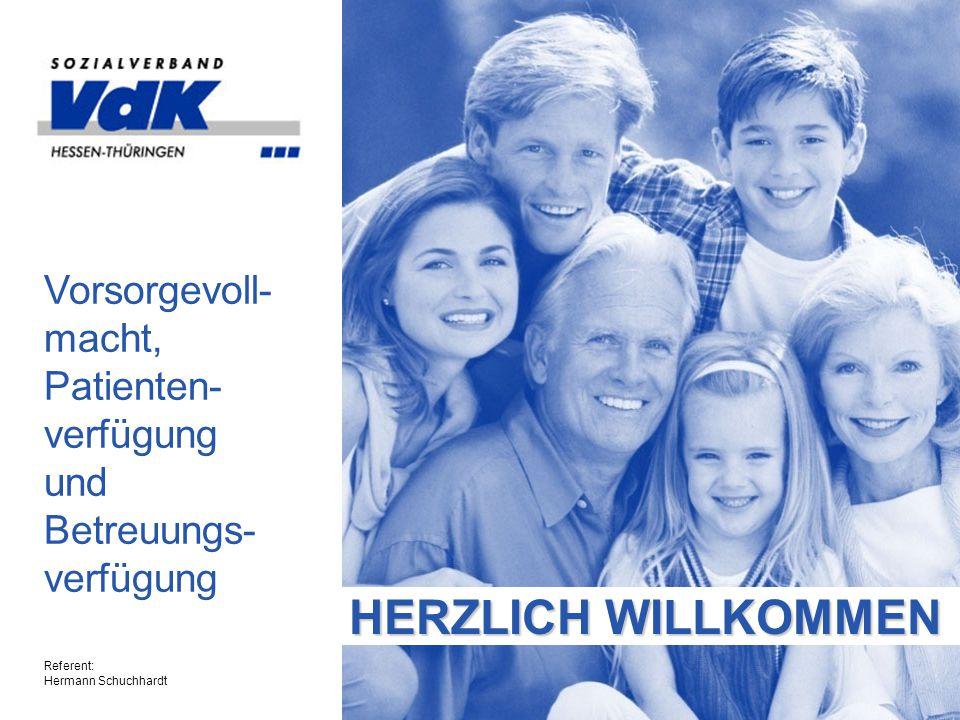 HERZLICH WILLKOMMEN Vorsorgevoll- macht, Patienten- verfügung und Betreuungs- verfügung Referent: Hermann Schuchhardt