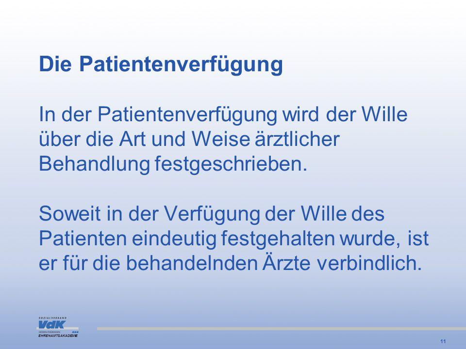 EHRENAMTSAKADEMIE Die Patientenverfügung In der Patientenverfügung wird der Wille über die Art und Weise ärztlicher Behandlung festgeschrieben. Soweit