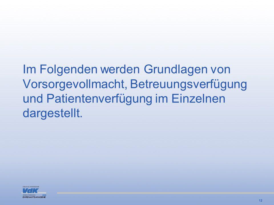 EHRENAMTSAKADEMIE Im Folgenden werden Grundlagen von Vorsorgevollmacht, Betreuungsverfügung und Patientenverfügung im Einzelnen dargestellt. 12
