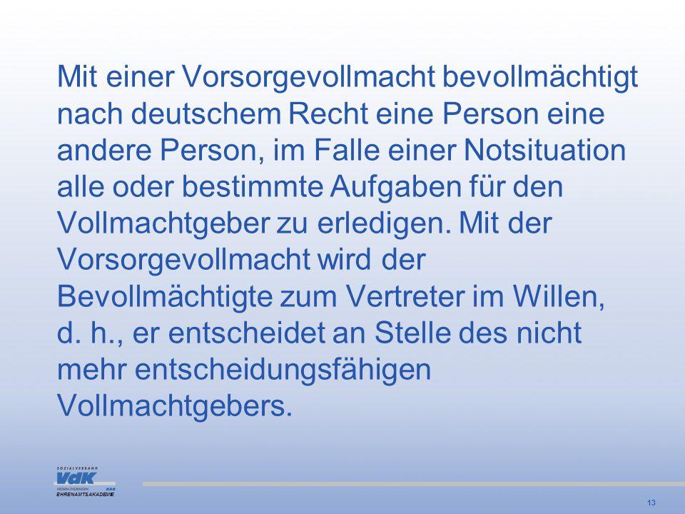 EHRENAMTSAKADEMIE Mit einer Vorsorgevollmacht bevollmächtigt nach deutschem Recht eine Person eine andere Person, im Falle einer Notsituation alle ode
