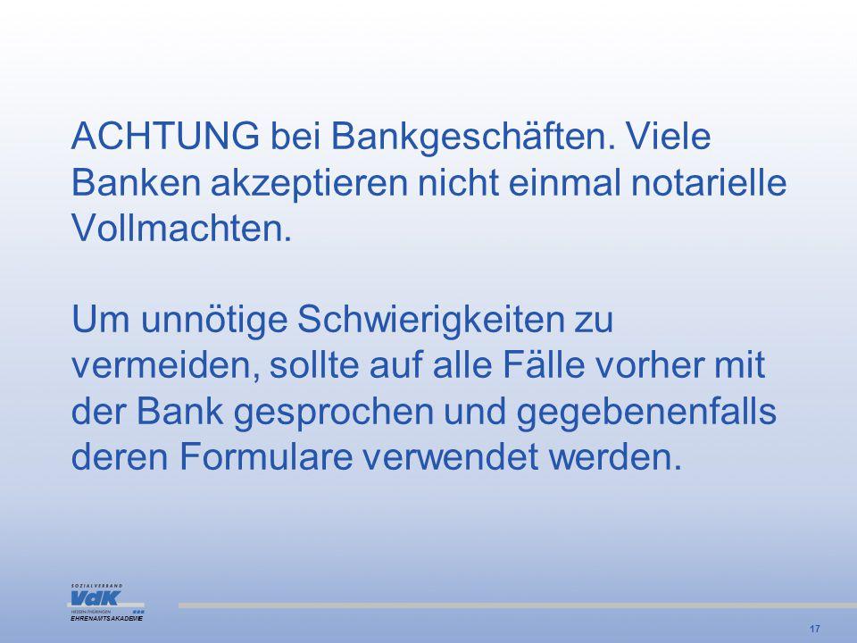 EHRENAMTSAKADEMIE ACHTUNG bei Bankgeschäften. Viele Banken akzeptieren nicht einmal notarielle Vollmachten. Um unnötige Schwierigkeiten zu vermeiden,