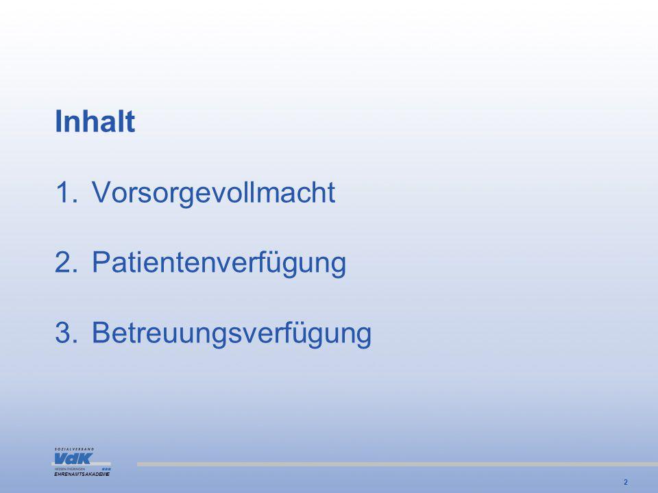 EHRENAMTSAKADEMIE Inhalt 1.Vorsorgevollmacht 2.Patientenverfügung 3.Betreuungsverfügung 2