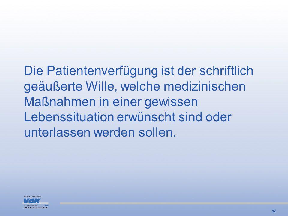 EHRENAMTSAKADEMIE Die Patientenverfügung ist der schriftlich geäußerte Wille, welche medizinischen Maßnahmen in einer gewissen Lebenssituation erwünsc