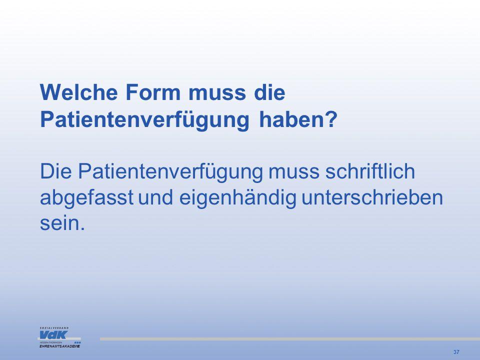EHRENAMTSAKADEMIE Welche Form muss die Patientenverfügung haben? Die Patientenverfügung muss schriftlich abgefasst und eigenhändig unterschrieben sein