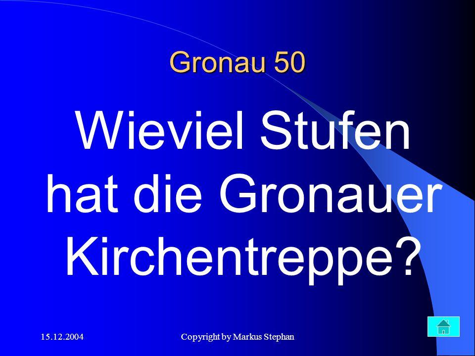 15.12.2004Copyright by Markus Stephan Wieviel Stufen hat die Gronauer Kirchentreppe? Gronau 50