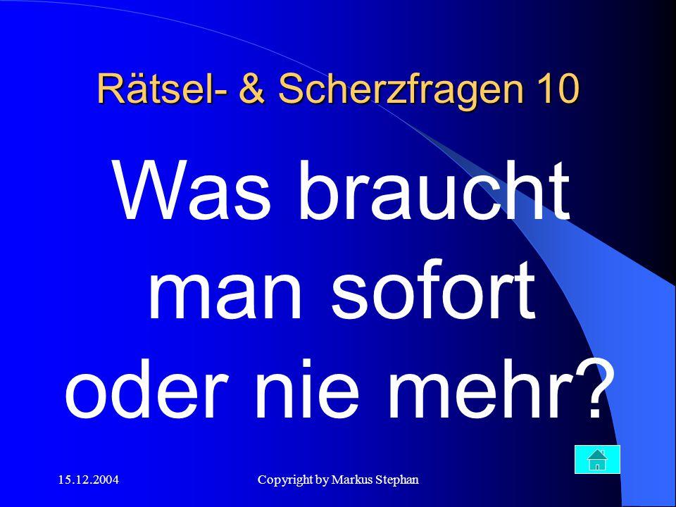 15.12.2004Copyright by Markus Stephan Was braucht man sofort oder nie mehr? Rätsel- & Scherzfragen 10