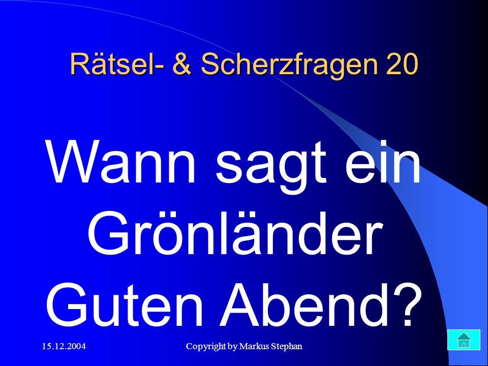 15.12.2004Copyright by Markus Stephan Wann sagt ein Grönländer Guten Abend? Rätsel- & Scherzfragen 20